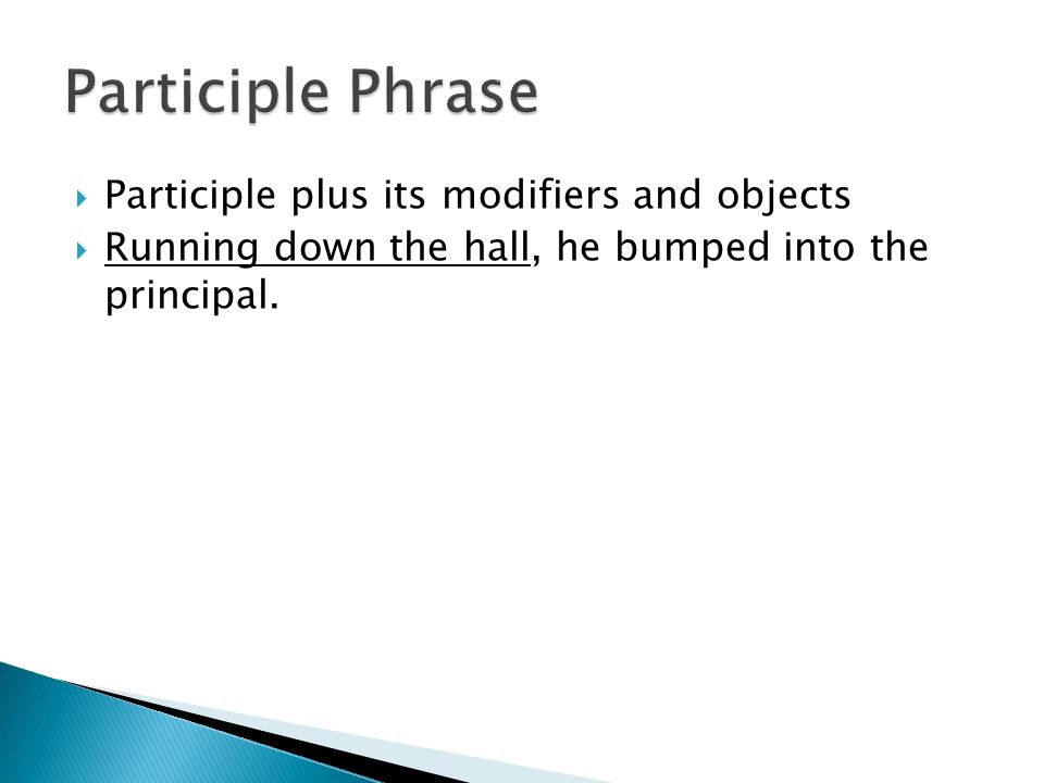  Participle plus its modifiers and objects  Running down the hall, he bumped into the principal.