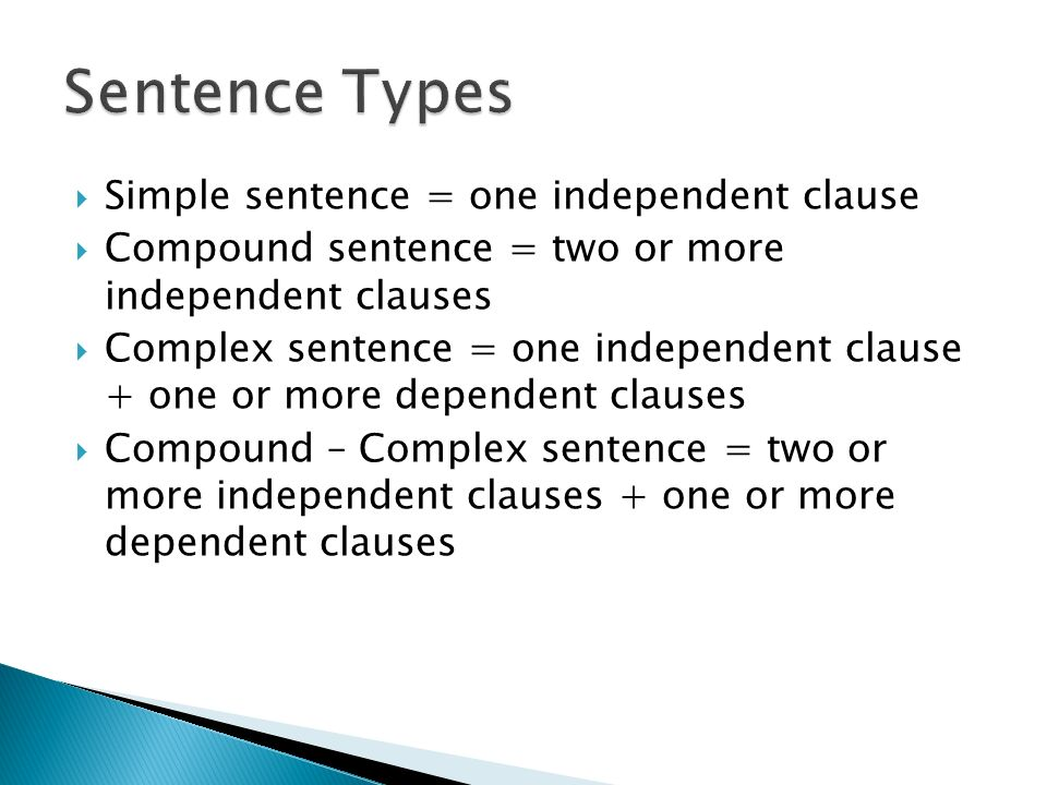  Simple sentence = one independent clause  Compound sentence = two or more independent clauses  Complex sentence = one independent clause + one or more dependent clauses  Compound – Complex sentence = two or more independent clauses + one or more dependent clauses
