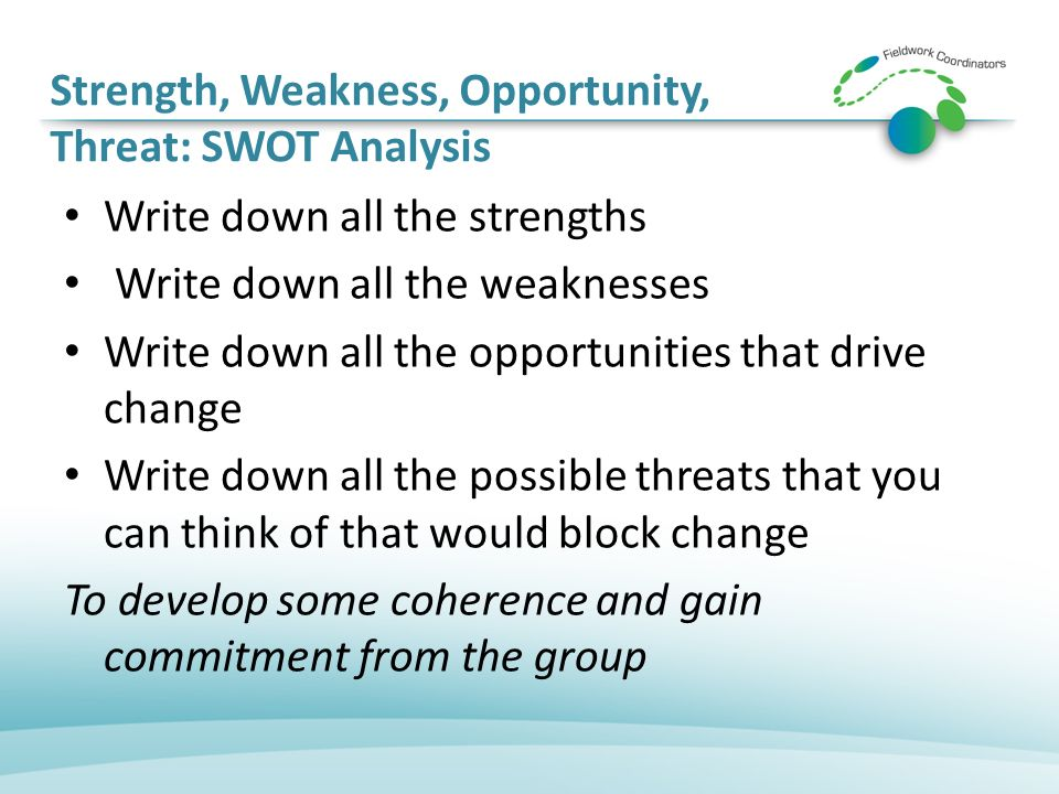 Strength, Weakness, Opportunity, Threat: SWOT Analysis Write down all the strengths Write down all the weaknesses Write down all the opportunities that drive change Write down all the possible threats that you can think of that would block change To develop some coherence and gain commitment from the group