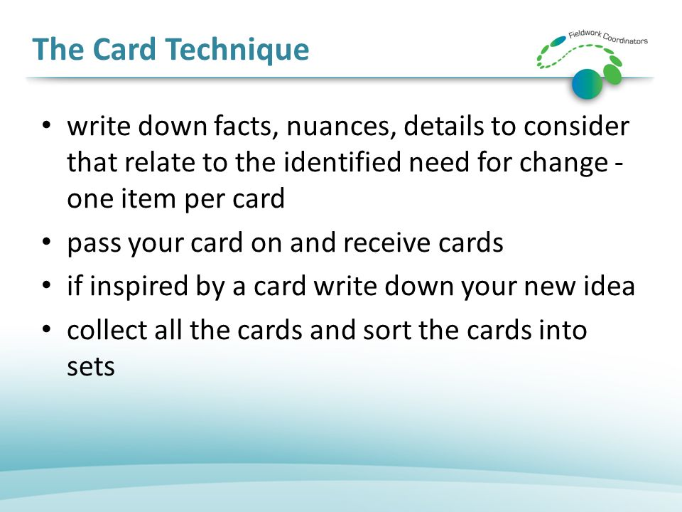 The Card Technique write down facts, nuances, details to consider that relate to the identified need for change - one item per card pass your card on and receive cards if inspired by a card write down your new idea collect all the cards and sort the cards into sets
