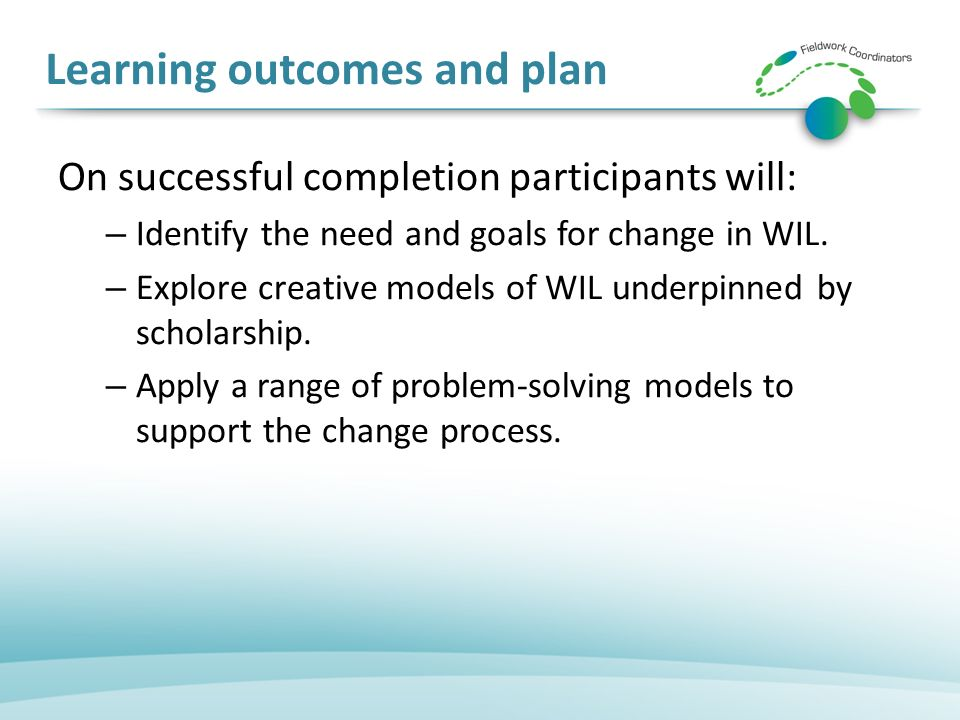 Learning outcomes and plan On successful completion participants will: – Identify the need and goals for change in WIL.
