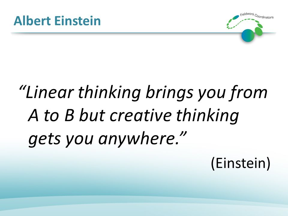 Albert Einstein Linear thinking brings you from A to B but creative thinking gets you anywhere. (Einstein)