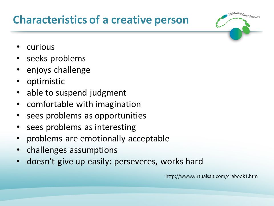 Characteristics of a creative person curious seeks problems enjoys challenge optimistic able to suspend judgment comfortable with imagination sees problems as opportunities sees problems as interesting problems are emotionally acceptable challenges assumptions doesn t give up easily: perseveres, works hard