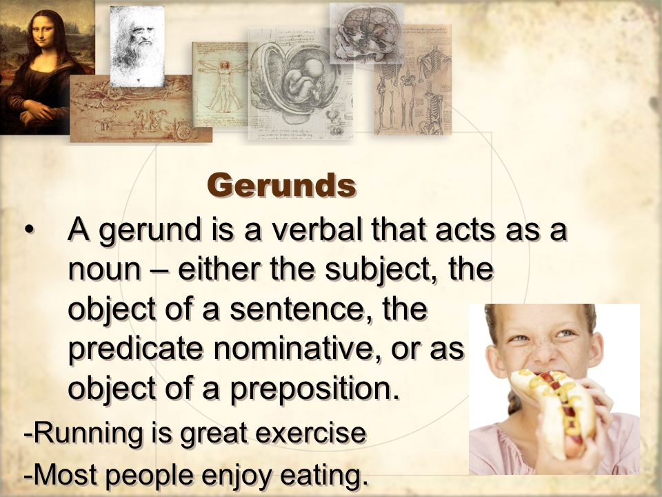 Gerunds A gerund is a verbal that acts as a noun – either the subject, the object of a sentence, the predicate nominative, or as the object of a preposition.