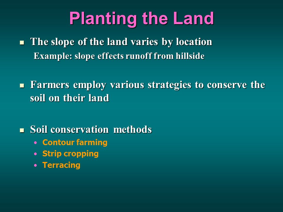 Planting the Land The slope of the land varies by location The slope of the land varies by location Example: slope effects runoff from hillside Farmers employ various strategies to conserve the soil on their land Farmers employ various strategies to conserve the soil on their land Soil conservation methods Soil conservation methods Contour farming Strip cropping Terracing
