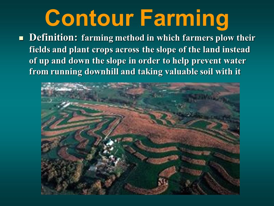 Contour Farming Definition: farming method in which farmers plow their fields and plant crops across the slope of the land instead of up and down the slope in order to help prevent water from running downhill and taking valuable soil with it Definition: farming method in which farmers plow their fields and plant crops across the slope of the land instead of up and down the slope in order to help prevent water from running downhill and taking valuable soil with it