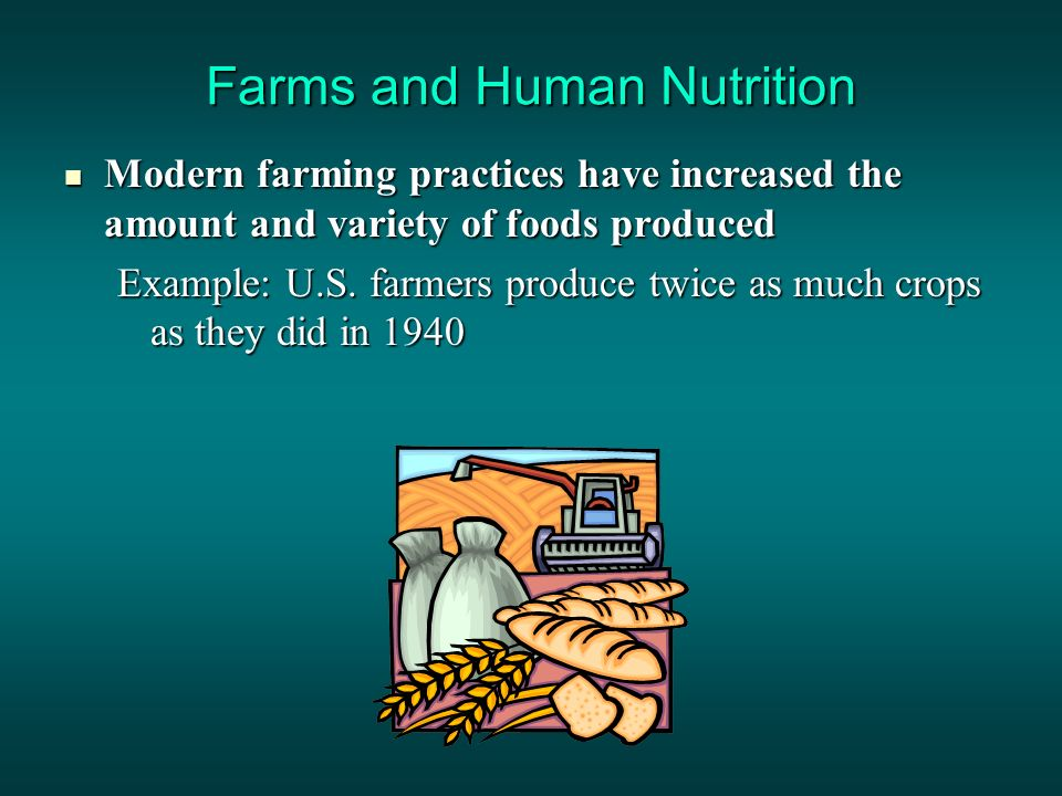 Farms and Human Nutrition Modern farming practices have increased the amount and variety of foods produced Modern farming practices have increased the amount and variety of foods produced Example: U.S.