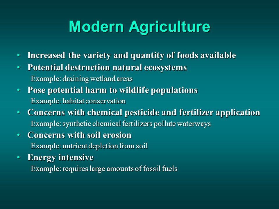 Modern Agriculture Increased the variety and quantity of foods availableIncreased the variety and quantity of foods available Potential destruction natural ecosystemsPotential destruction natural ecosystems Example: draining wetland areas Pose potential harm to wildlife populationsPose potential harm to wildlife populations Example: habitat conservation Concerns with chemical pesticide and fertilizer applicationConcerns with chemical pesticide and fertilizer application Example: synthetic chemical fertilizers pollute waterways Concerns with soil erosionConcerns with soil erosion Example: nutrient depletion from soil Energy intensiveEnergy intensive Example: requires large amounts of fossil fuels