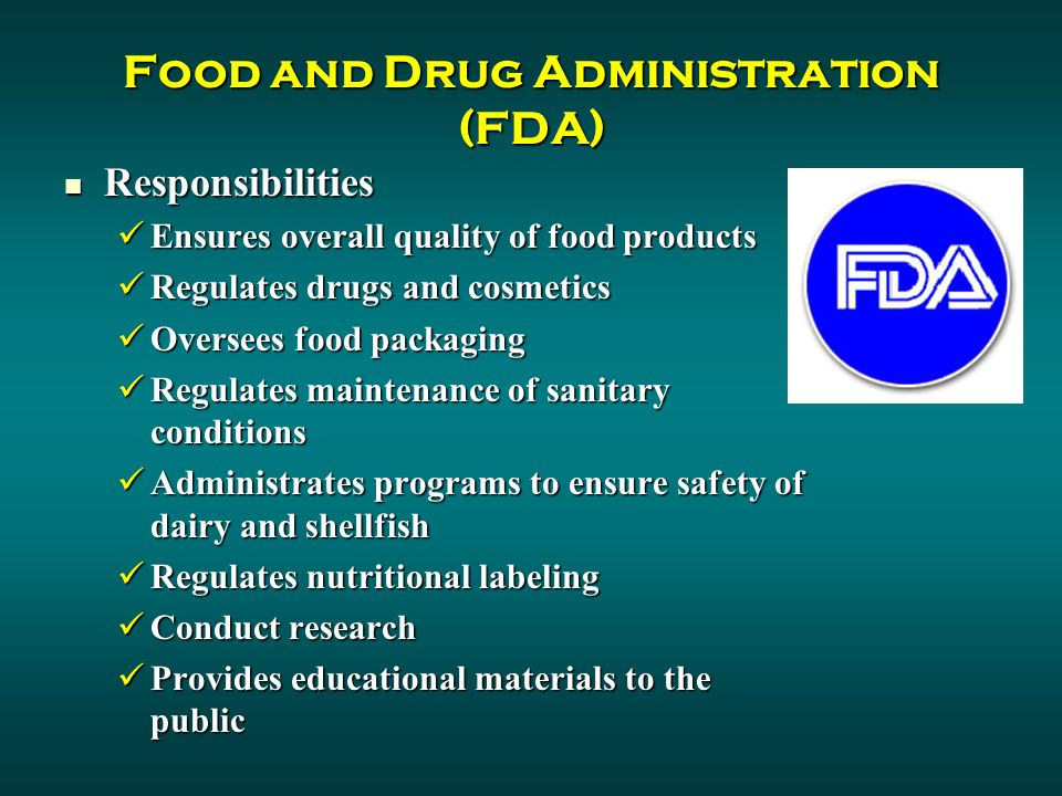 Food and Drug Administration (FDA) Responsibilities Responsibilities Ensures overall quality of food products Ensures overall quality of food products Regulates drugs and cosmetics Regulates drugs and cosmetics Oversees food packaging Oversees food packaging Regulates maintenance of sanitary conditions Regulates maintenance of sanitary conditions Administrates programs to ensure safety of dairy and shellfish Administrates programs to ensure safety of dairy and shellfish Regulates nutritional labeling Regulates nutritional labeling Conduct research Conduct research Provides educational materials to the public Provides educational materials to the public