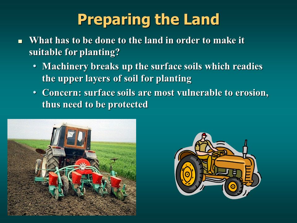Preparing the Land What has to be done to the land in order to make it suitable for planting.