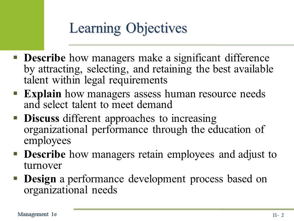 11- 2 Management 1e Management 1e Management 1e - 2 Management 1e Learning Objectives  Describe how managers make a significant difference by attracting, selecting, and retaining the best available talent within legal requirements  Explain how managers assess human resource needs and select talent to meet demand  Discuss different approaches to increasing organizational performance through the education of employees  Describe how managers retain employees and adjust to turnover  Design a performance development process based on organizational needs
