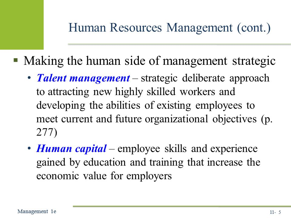 11- 5 Management 1e Management 1e Human Resources Management (cont.)  Making the human side of management strategic Talent management – strategic deliberate approach to attracting new highly skilled workers and developing the abilities of existing employees to meet current and future organizational objectives (p.