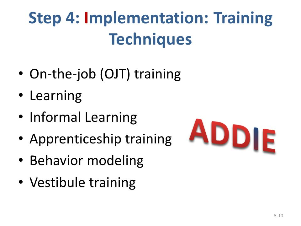 Step 4: Implementation: Training Techniques On-the-job (OJT) training Learning Informal Learning Apprenticeship training Behavior modeling Vestibule training 5-10