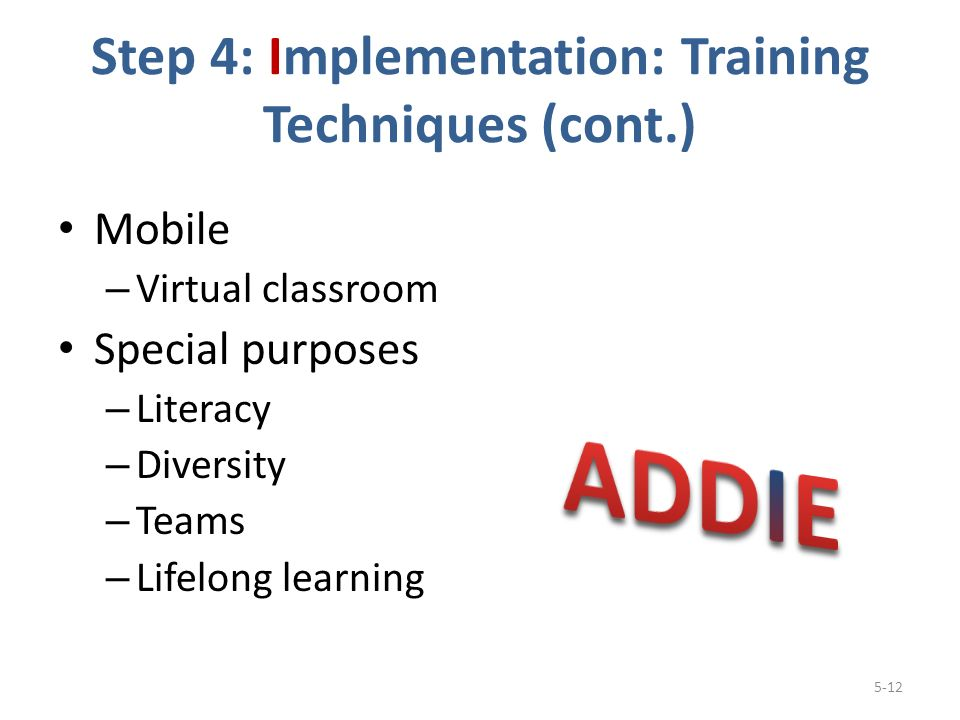 Step 4: Implementation: Training Techniques (cont.) Mobile – Virtual classroom Special purposes – Literacy – Diversity – Teams – Lifelong learning 5-12