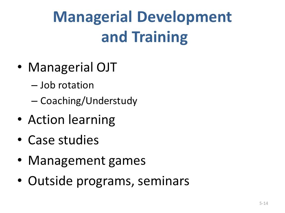 Managerial Development and Training Managerial OJT – Job rotation – Coaching/Understudy Action learning Case studies Management games Outside programs, seminars 5-14