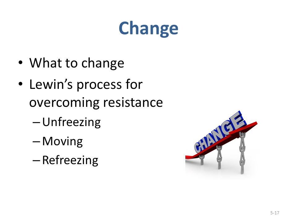 Change What to change Lewin's process for overcoming resistance – Unfreezing – Moving – Refreezing 5-17