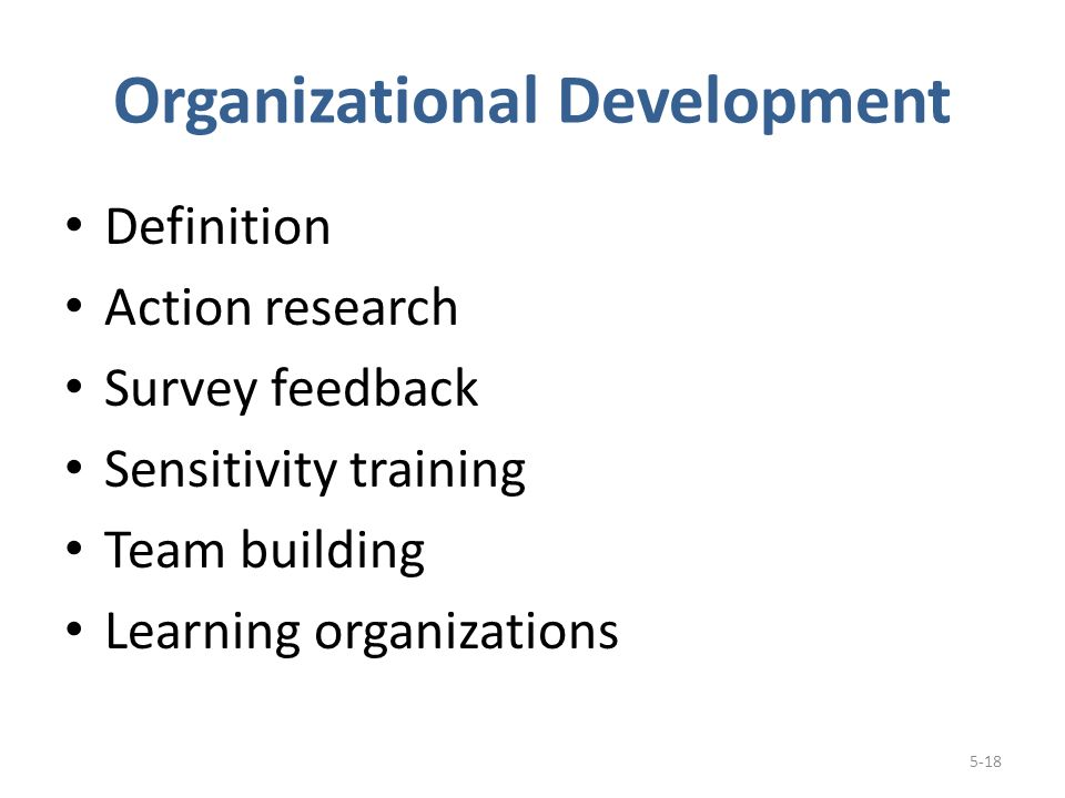 Organizational Development Definition Action research Survey feedback Sensitivity training Team building Learning organizations 5-18