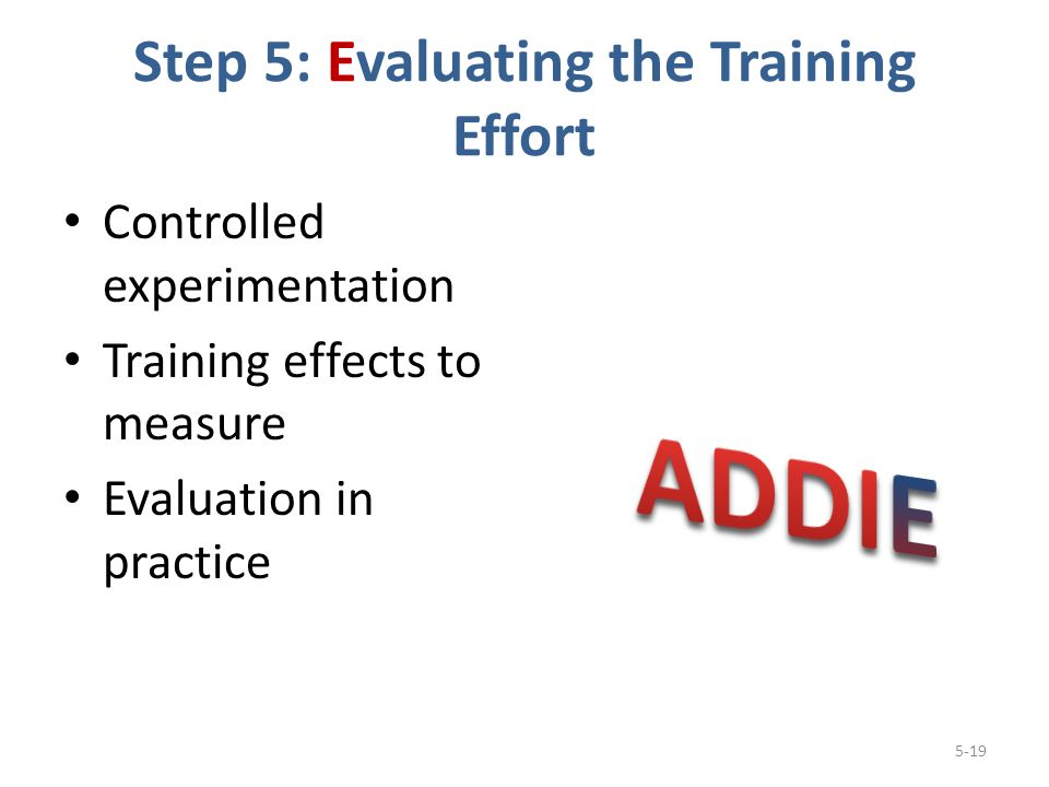 Step 5: Evaluating the Training Effort Controlled experimentation Training effects to measure Evaluation in practice 5-19