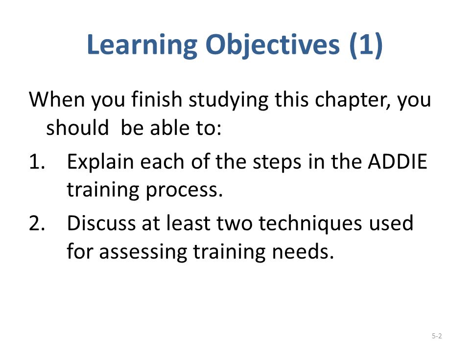 Learning Objectives (1) When you finish studying this chapter, you should be able to: 1.Explain each of the steps in the ADDIE training process.