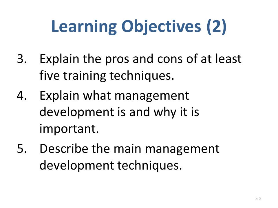 Learning Objectives (2) 3.Explain the pros and cons of at least five training techniques.