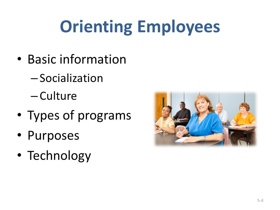 Orienting Employees Basic information – Socialization – Culture Types of programs Purposes Technology 5-4