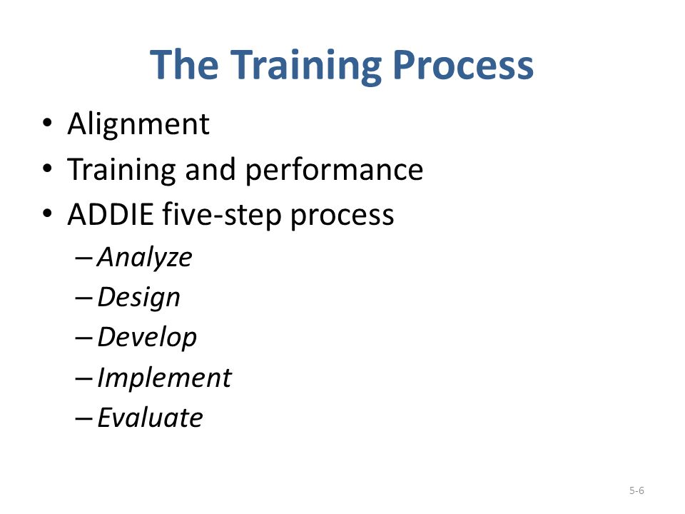The Training Process Alignment Training and performance ADDIE five-step process – Analyze – Design – Develop – Implement – Evaluate 5-6