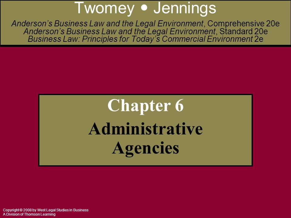 Copyright © 2008 by West Legal Studies in Business A Division of Thomson Learning Chapter 6 Administrative Agencies Twomey Jennings Anderson's Business Law and the Legal Environment, Comprehensive 20e Anderson's Business Law and the Legal Environment, Standard 20e Business Law: Principles for Today's Commercial Environment 2e