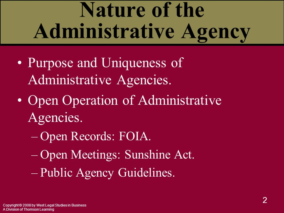 Copyright © 2008 by West Legal Studies in Business A Division of Thomson Learning 2 Nature of the Administrative Agency Purpose and Uniqueness of Administrative Agencies.