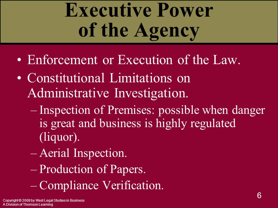 Copyright © 2008 by West Legal Studies in Business A Division of Thomson Learning 6 Executive Power of the Agency Enforcement or Execution of the Law.