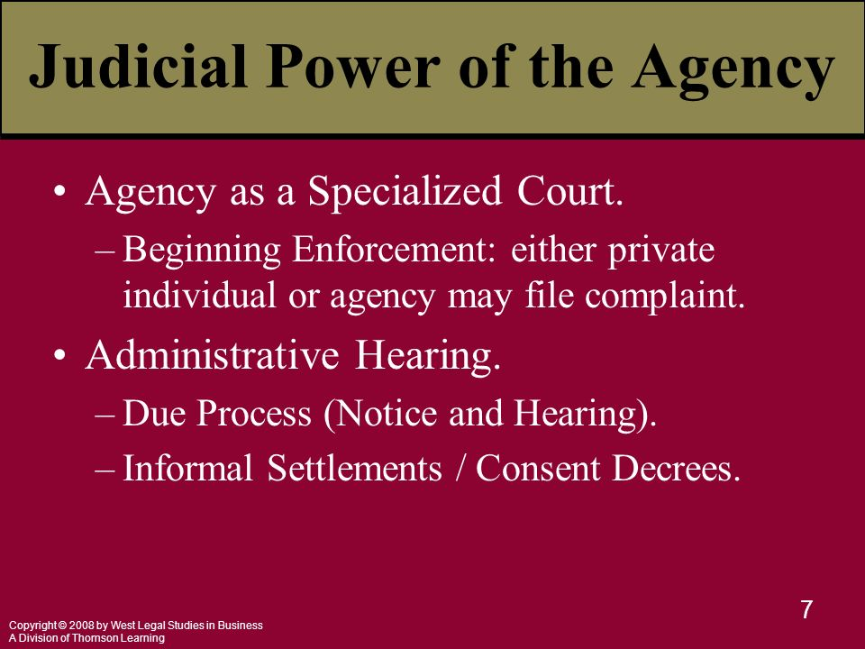 Copyright © 2008 by West Legal Studies in Business A Division of Thomson Learning 7 Judicial Power of the Agency Agency as a Specialized Court.