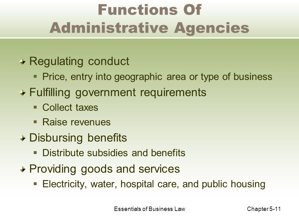 Essentials of Business LawChapter 5-11 Functions Of Administrative Agencies Regulating conduct  Price, entry into geographic area or type of business Fulfilling government requirements  Collect taxes  Raise revenues Disbursing benefits  Distribute subsidies and benefits Providing goods and services  Electricity, water, hospital care, and public housing