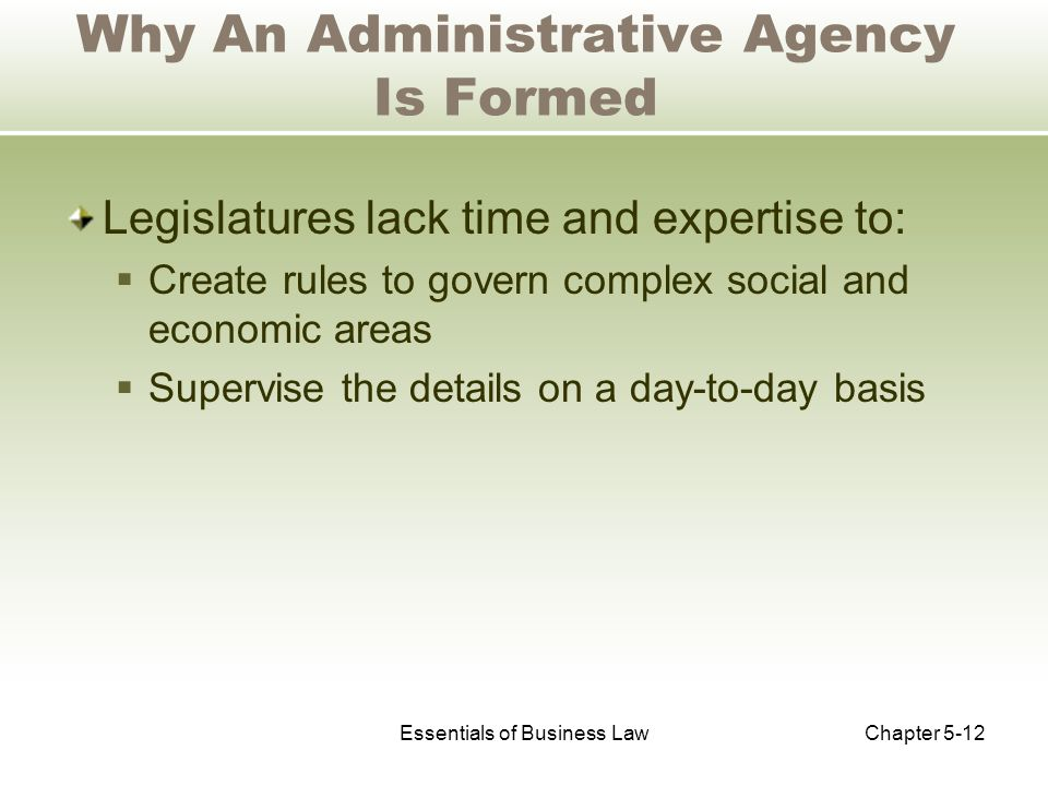Essentials of Business LawChapter 5-12 Why An Administrative Agency Is Formed Legislatures lack time and expertise to:  Create rules to govern complex social and economic areas  Supervise the details on a day-to-day basis