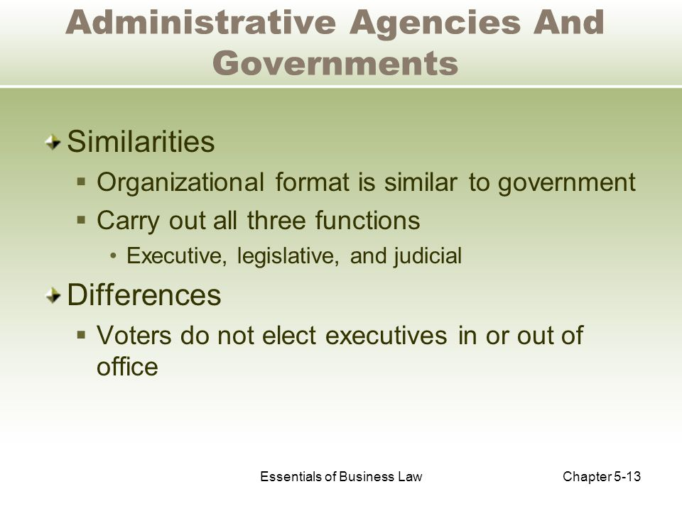 Essentials of Business LawChapter 5-13 Administrative Agencies And Governments Similarities  Organizational format is similar to government  Carry out all three functions Executive, legislative, and judicial Differences  Voters do not elect executives in or out of office