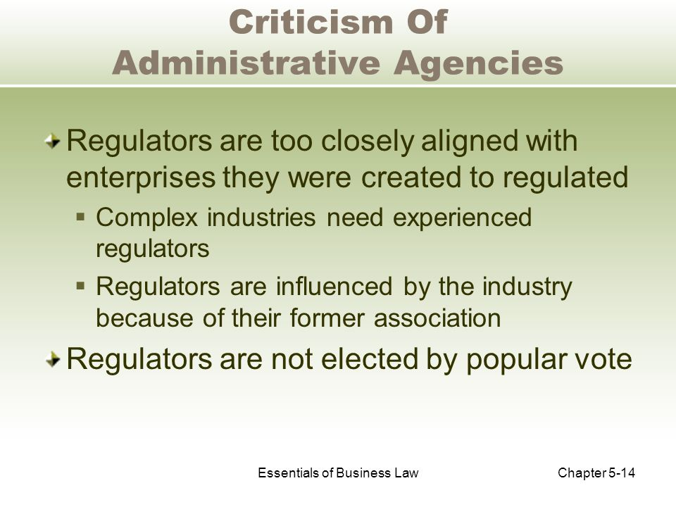 Essentials of Business LawChapter 5-14 Criticism Of Administrative Agencies Regulators are too closely aligned with enterprises they were created to regulated  Complex industries need experienced regulators  Regulators are influenced by the industry because of their former association Regulators are not elected by popular vote
