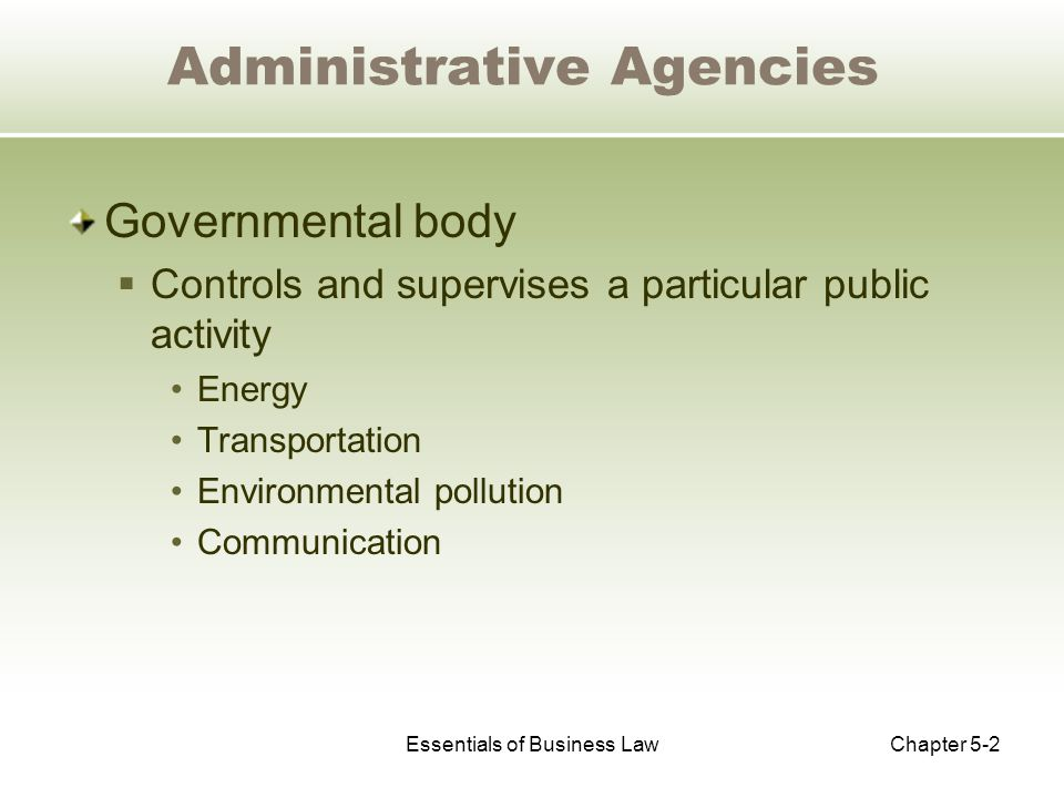 Essentials of Business LawChapter 5-2 Administrative Agencies Governmental body  Controls and supervises a particular public activity Energy Transportation Environmental pollution Communication