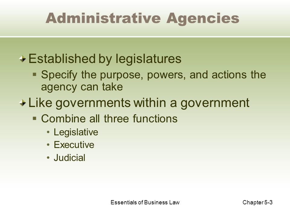 Essentials of Business LawChapter 5-3 Administrative Agencies Established by legislatures  Specify the purpose, powers, and actions the agency can take Like governments within a government  Combine all three functions Legislative Executive Judicial