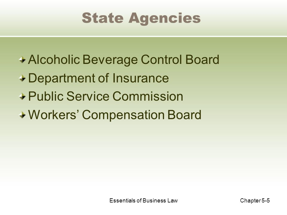 Essentials of Business LawChapter 5-5 State Agencies Alcoholic Beverage Control Board Department of Insurance Public Service Commission Workers' Compensation Board