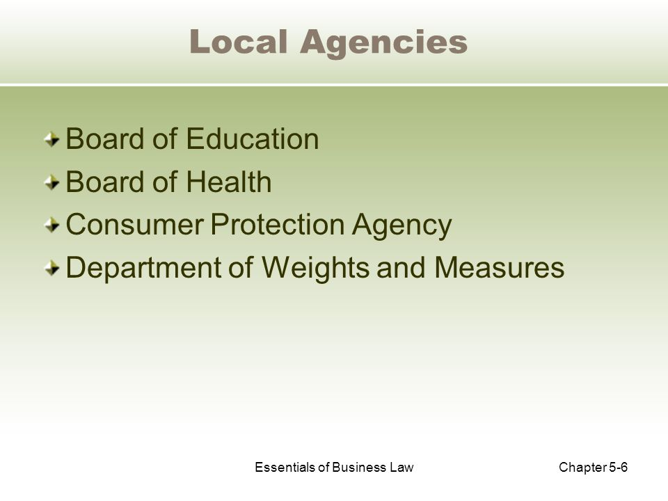 Essentials of Business LawChapter 5-6 Local Agencies Board of Education Board of Health Consumer Protection Agency Department of Weights and Measures