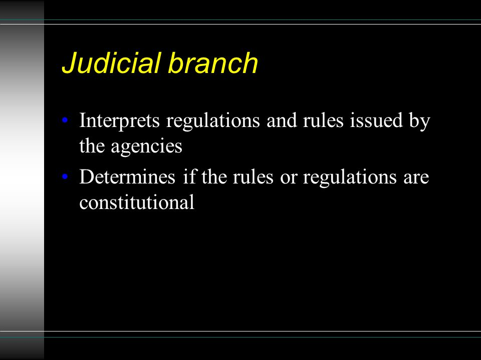 Judicial branch Interprets regulations and rules issued by the agencies Determines if the rules or regulations are constitutional