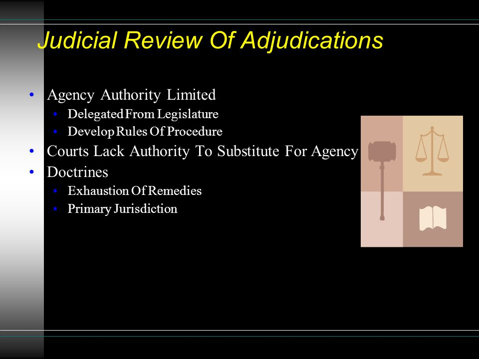 Judicial Review Of Adjudications Agency Authority Limited Delegated From Legislature Develop Rules Of Procedure Courts Lack Authority To Substitute For Agency Doctrines Exhaustion Of Remedies Primary Jurisdiction
