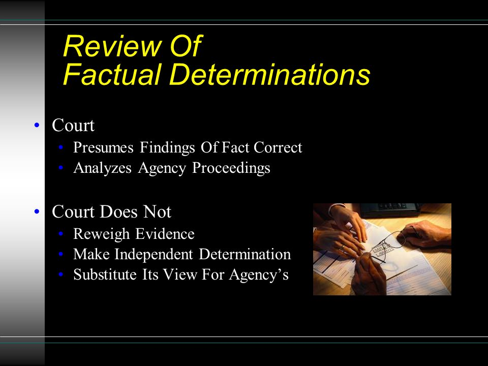 Review Of Factual Determinations Court Presumes Findings Of Fact Correct Analyzes Agency Proceedings Court Does Not Reweigh Evidence Make Independent Determination Substitute Its View For Agency's