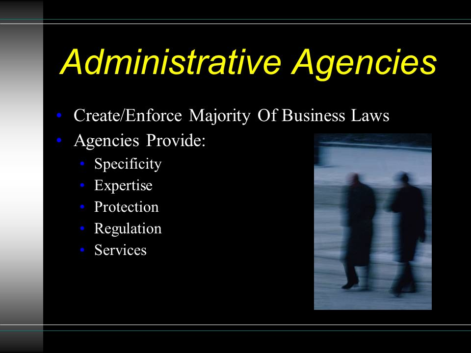 Administrative Agencies Create/Enforce Majority Of Business Laws Agencies Provide: Specificity Expertise Protection Regulation Services
