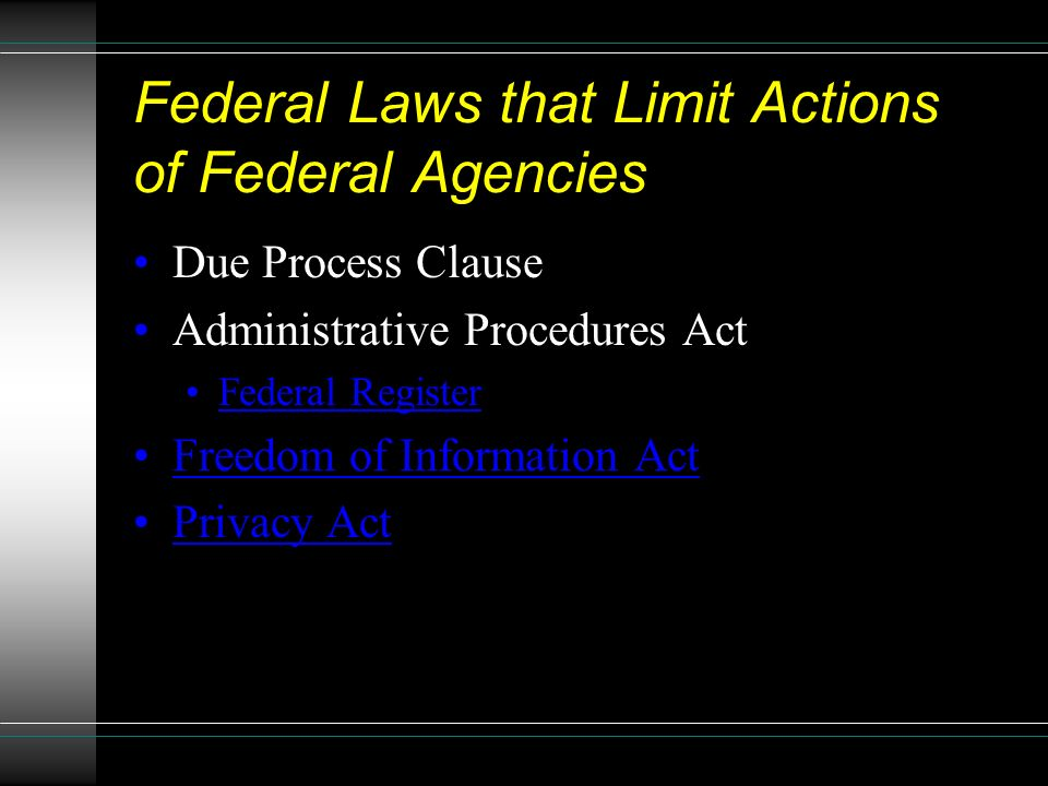 Federal Laws that Limit Actions of Federal Agencies Due Process Clause Administrative Procedures Act Federal Register Freedom of Information Act Privacy Act