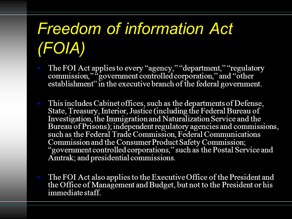 Freedom of information Act (FOIA) The FOI Act applies to every agency, department, regulatory commission, government controlled corporation, and other establishment in the executive branch of the federal government.