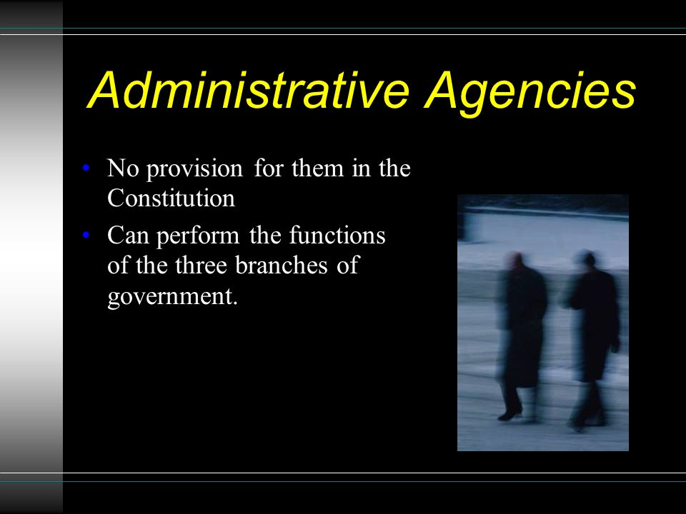 Administrative Agencies No provision for them in the Constitution Can perform the functions of the three branches of government.