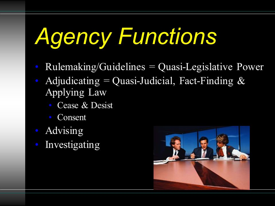 Agency Functions Rulemaking/Guidelines = Quasi-Legislative Power Adjudicating = Quasi-Judicial, Fact-Finding & Applying Law Cease & Desist Consent Advising Investigating