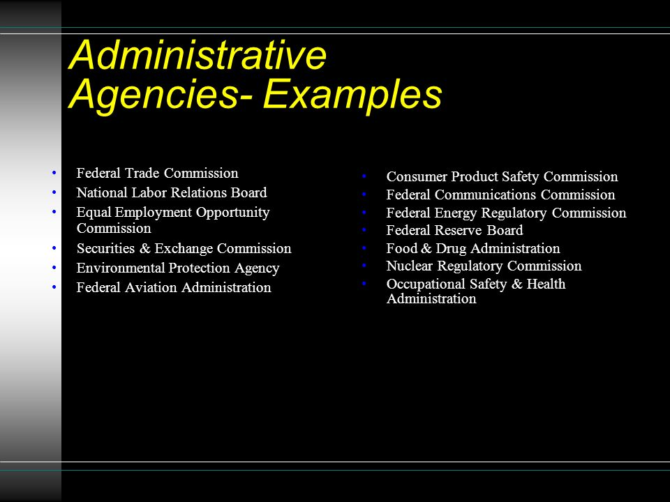 Administrative Agencies- Examples Federal Trade Commission National Labor Relations Board Equal Employment Opportunity Commission Securities & Exchange Commission Environmental Protection Agency Federal Aviation Administration Consumer Product Safety Commission Federal Communications Commission Federal Energy Regulatory Commission Federal Reserve Board Food & Drug Administration Nuclear Regulatory Commission Occupational Safety & Health Administration