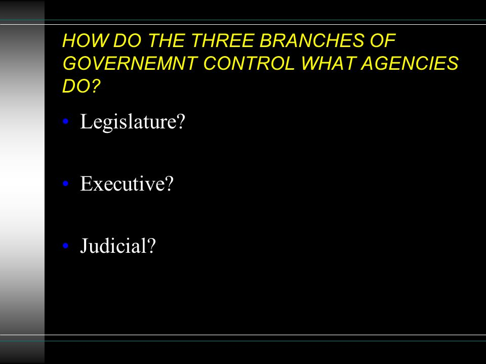 HOW DO THE THREE BRANCHES OF GOVERNEMNT CONTROL WHAT AGENCIES DO Legislature Executive Judicial