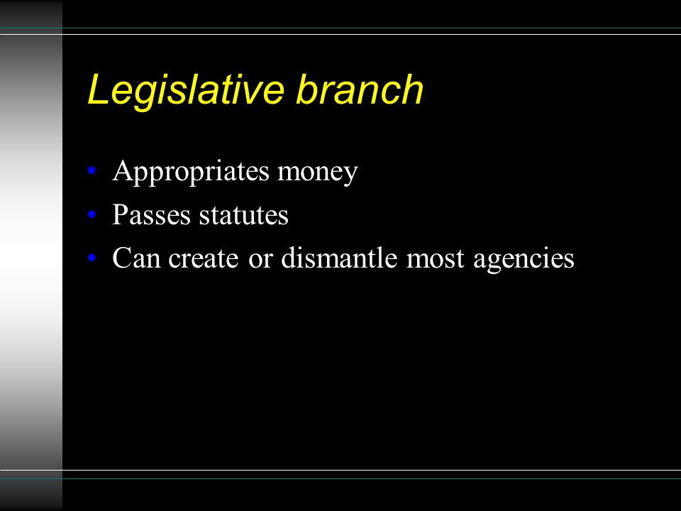 Legislative branch Appropriates money Passes statutes Can create or dismantle most agencies