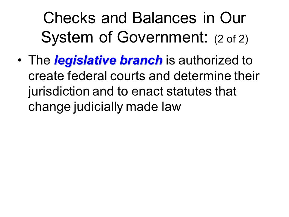 Checks and Balances in Our System of Government: (2 of 2) legislative branchThe legislative branch is authorized to create federal courts and determine their jurisdiction and to enact statutes that change judicially made law